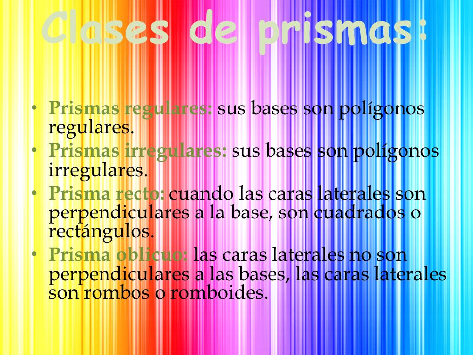 Clases de prismas: Prismas regulares: sus bases son polígonos regulares. Prismas irregulares: sus bases son polígonos irregulares.