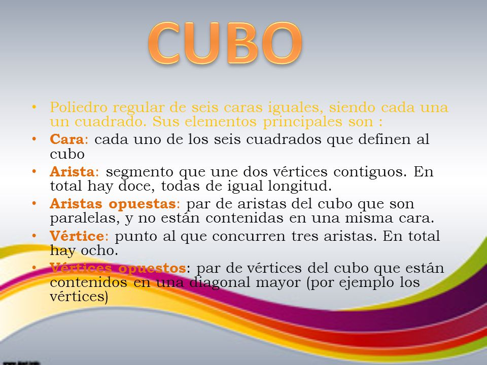 CUBO Poliedro regular de seis caras iguales, siendo cada una un cuadrado. Sus elementos principales son :