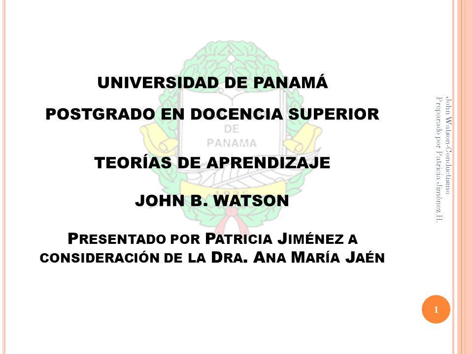 UNIVERSIDAD DE PANAMÁ POSTGRADO EN DOCENCIA SUPERIOR TEORÍAS DE APRENDIZAJE JOHN B. WATSON Presentado por Patricia Jiménez a consideración de la Dra. Ana María Jaén