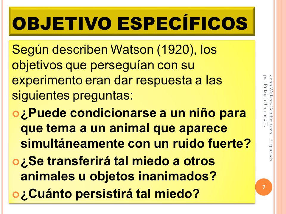 OBJETIVO ESPECÍFICOS Según describen Watson (1920), los objetivos que perseguían con su experimento eran dar respuesta a las siguientes preguntas: