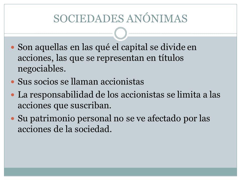 SOCIEDADES ANÓNIMAS Son aquellas en las qué el capital se divide en acciones, las que se representan en títulos negociables.