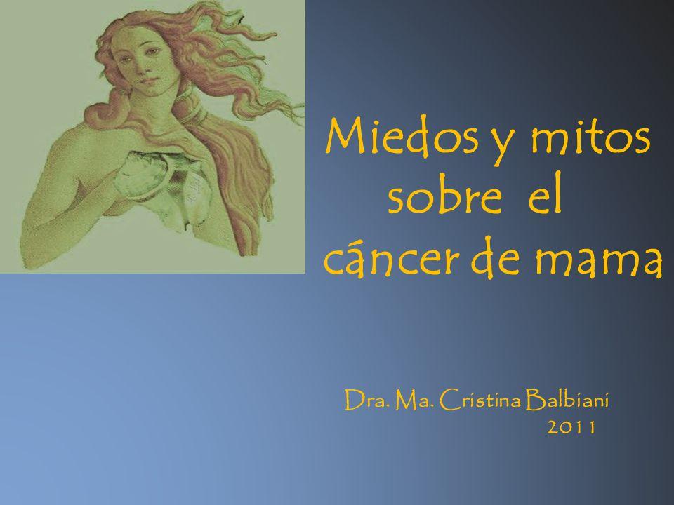 Miedos y mitos sobre el cáncer de mama Dra. Ma. Cristina Balbiani 2011
