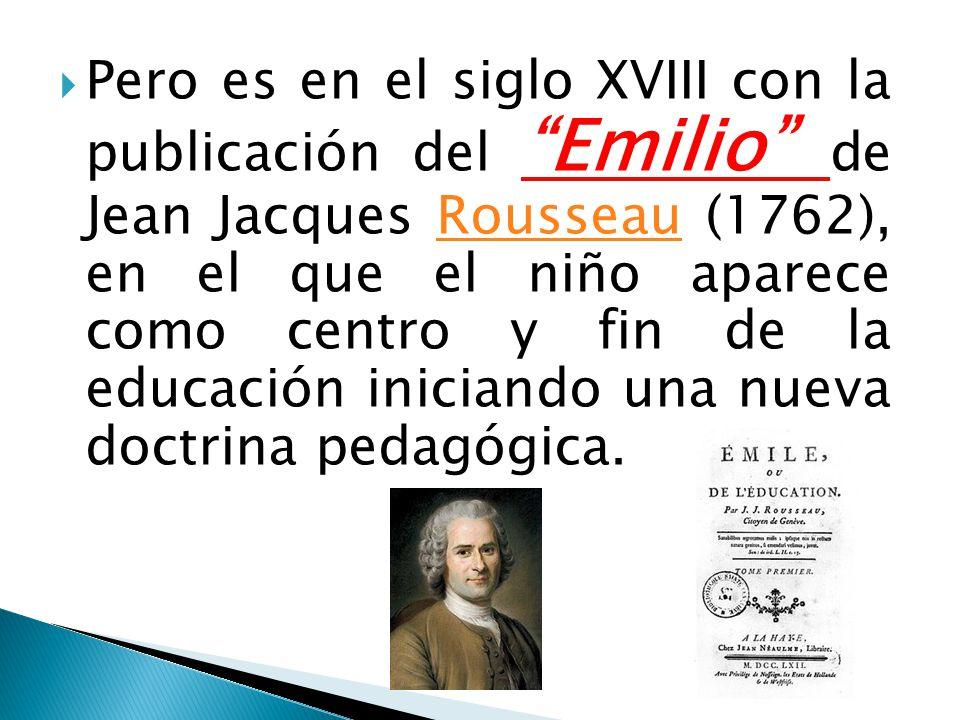 Pero es en el siglo XVIII con la publicación del Emilio de Jean Jacques Rousseau (1762), en el que el niño aparece como centro y fin de la educación iniciando una nueva doctrina pedagógica.