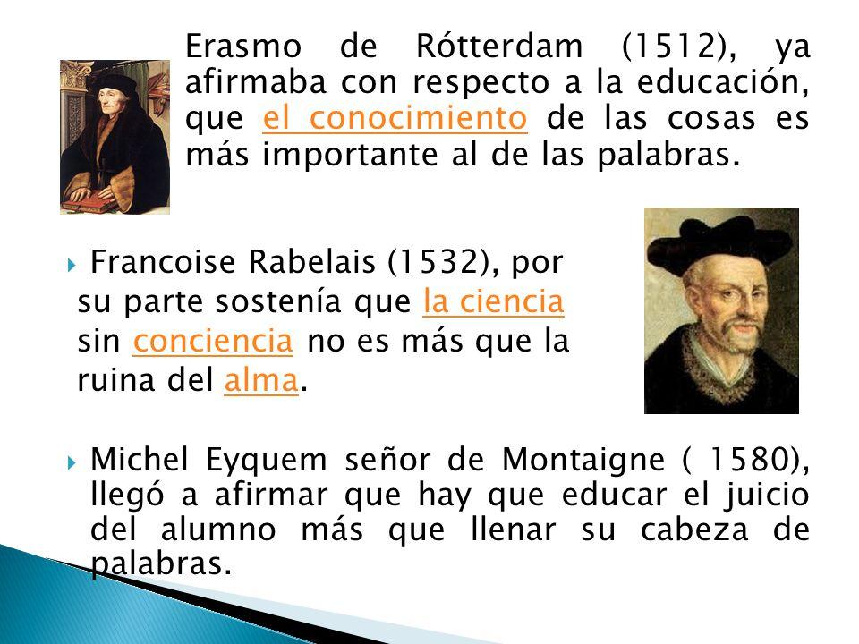 Erasmo de Rótterdam (1512), ya afirmaba con respecto a la educación, que el conocimiento de las cosas es más importante al de las palabras.