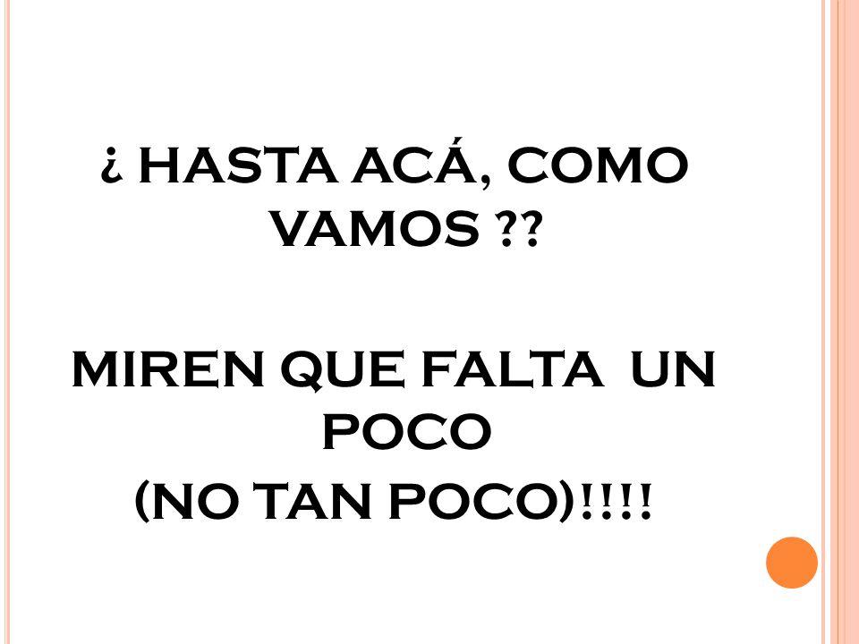 ¿ HASTA ACÁ, COMO VAMOS MIREN QUE FALTA UN POCO (NO TAN POCO)!!!!
