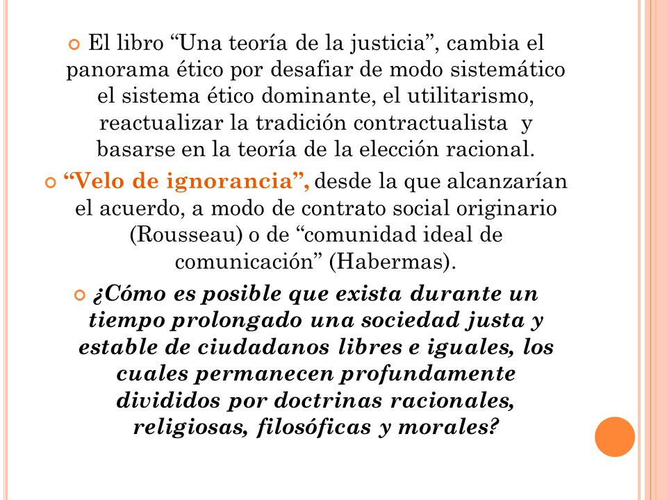 El libro Una teoría de la justicia , cambia el panorama ético por desafiar de modo sistemático el sistema ético dominante, el utilitarismo, reactualizar la tradición contractualista y basarse en la teoría de la elección racional.