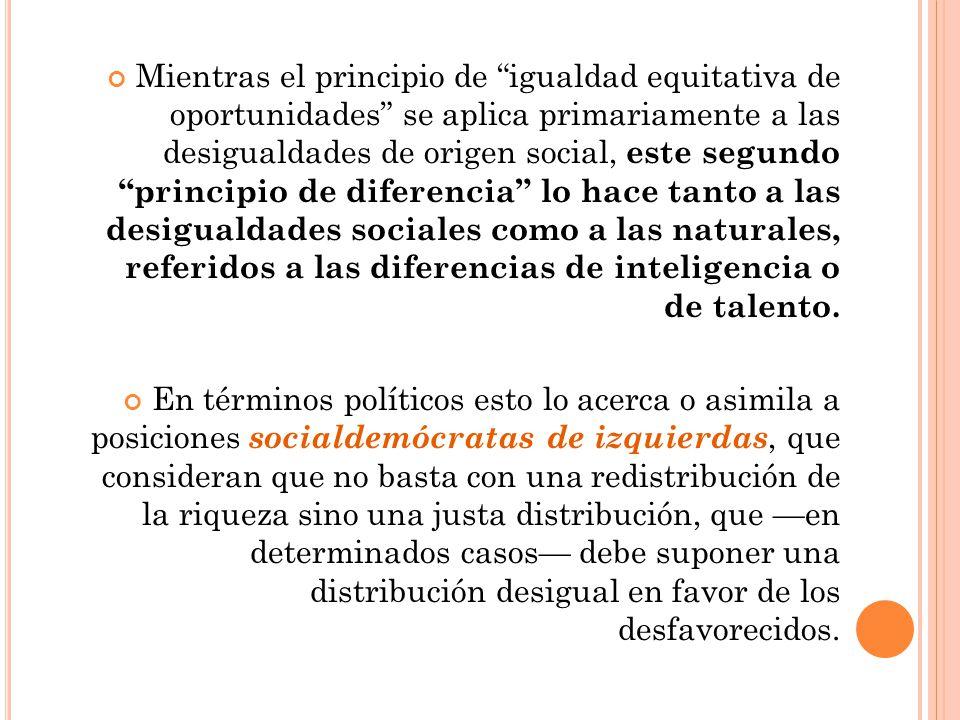 Mientras el principio de igualdad equitativa de oportunidades se aplica primariamente a las desigualdades de origen social, este segundo principio de diferencia lo hace tanto a las desigualdades sociales como a las naturales, referidos a las diferencias de inteligencia o de talento.