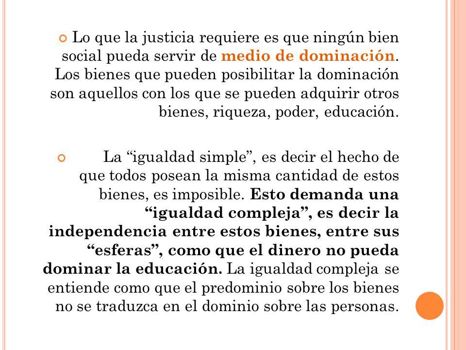 Lo que la justicia requiere es que ningún bien social pueda servir de medio de dominación. Los bienes que pueden posibilitar la dominación son aquellos con los que se pueden adquirir otros bienes, riqueza, poder, educación.