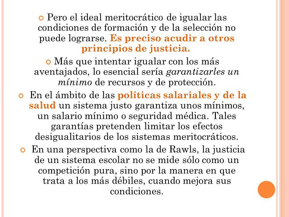 Pero el ideal meritocrático de igualar las condiciones de formación y de la selección no puede lograrse. Es preciso acudir a otros principios de justicia.