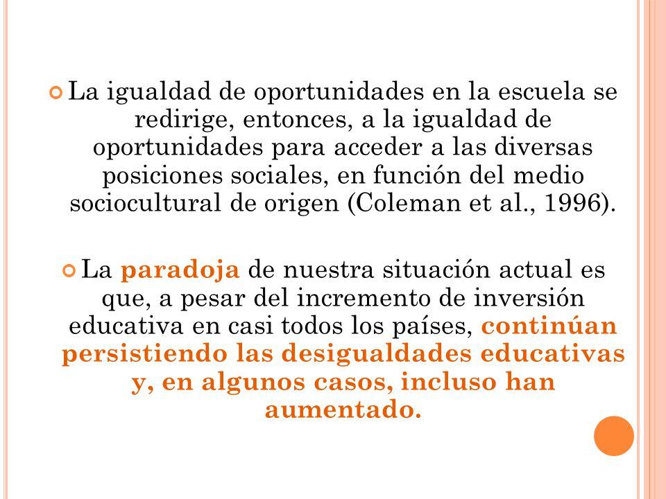 La igualdad de oportunidades en la escuela se redirige, entonces, a la igualdad de oportunidades para acceder a las diversas posiciones sociales, en función del medio sociocultural de origen (Coleman et al., 1996).