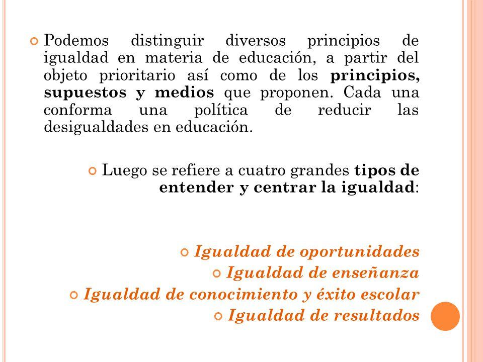 Podemos distinguir diversos principios de igualdad en materia de educación, a partir del objeto prioritario así como de los principios, supuestos y medios que proponen. Cada una conforma una política de reducir las desigualdades en educación.