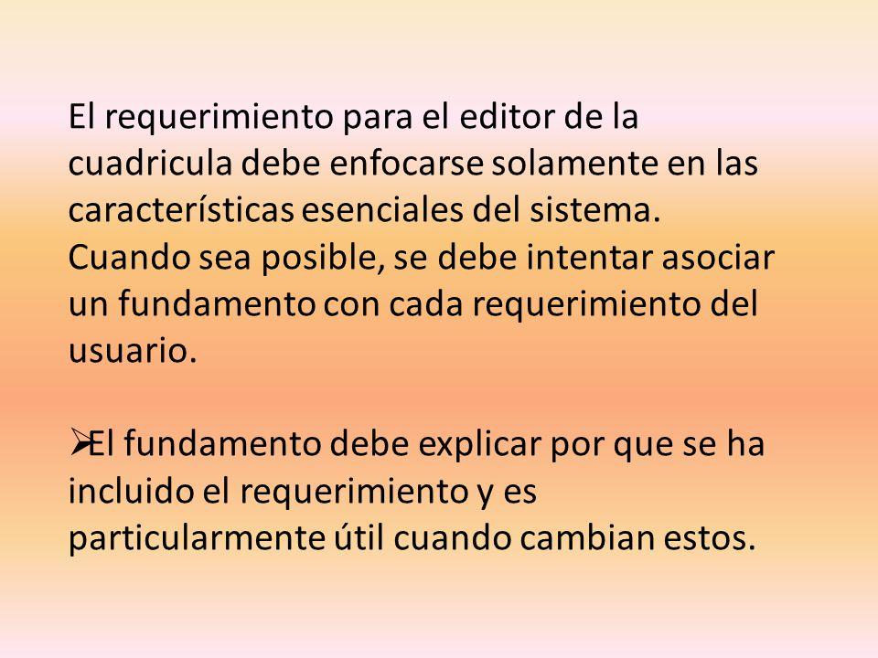 El requerimiento para el editor de la cuadricula debe enfocarse solamente en las características esenciales del sistema. Cuando sea posible, se debe intentar asociar un fundamento con cada requerimiento del usuario.