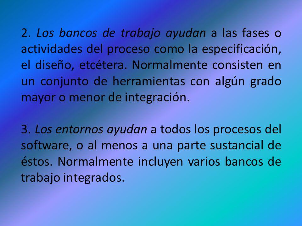 2. Los bancos de trabajo ayudan a las fases o actividades del proceso como la especificación, el diseño, etcétera. Normalmente consisten en un conjunto de herramientas con algún grado mayor o menor de integración.