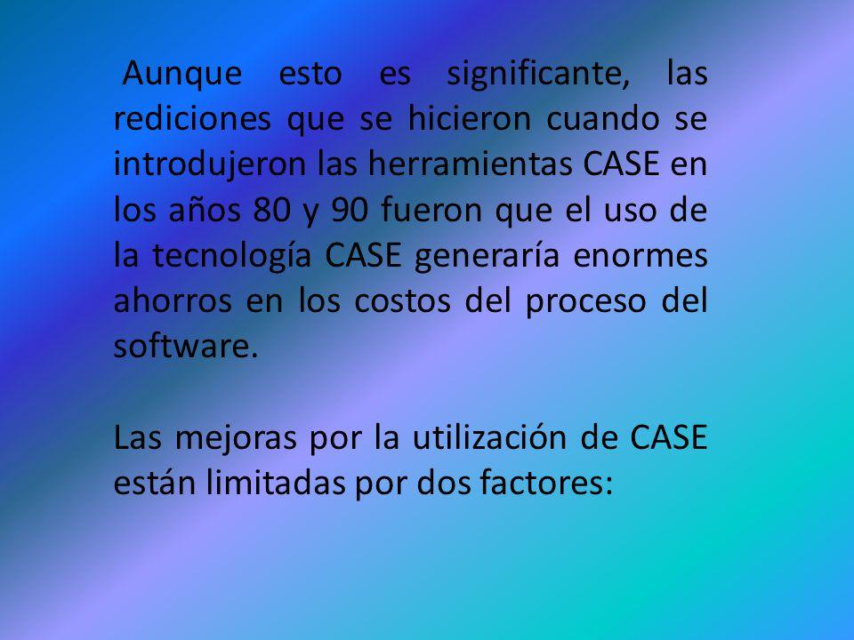 Aunque esto es significante, las rediciones que se hicieron cuando se introdujeron las herramientas CASE en los años 80 y 90 fueron que el uso de la tecnología CASE generaría enormes ahorros en los costos del proceso del software.