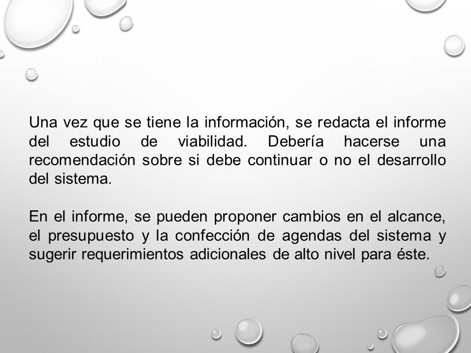 Una vez que se tiene la información, se redacta el informe del estudio de viabilidad. Debería hacerse una recomendación sobre si debe continuar o no el desarrollo del sistema.