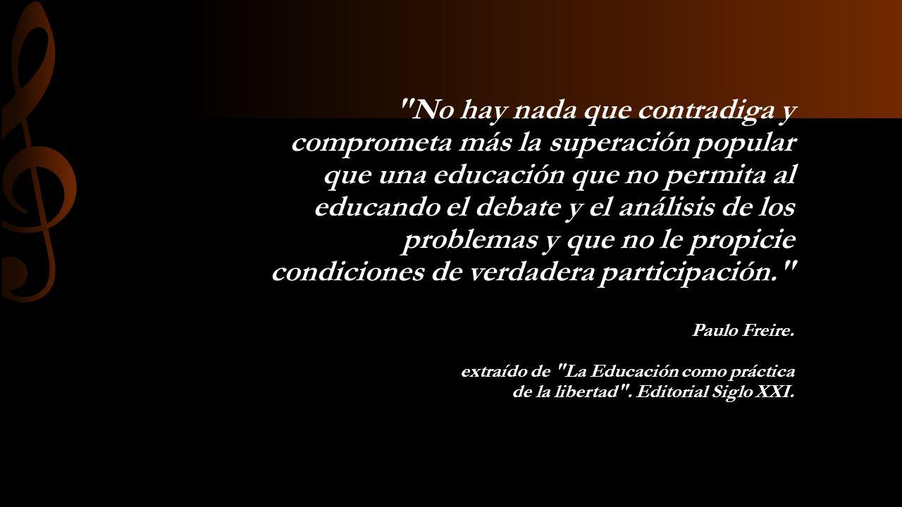 No hay nada que contradiga y comprometa más la superación popular que una educación que no permita al educando el debate y el análisis de los problemas y que no le propicie condiciones de verdadera participación. Paulo Freire.