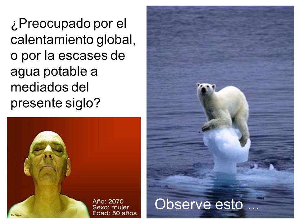 ¿Preocupado por el calentamiento global, o por la escases de agua potable a mediados del presente siglo