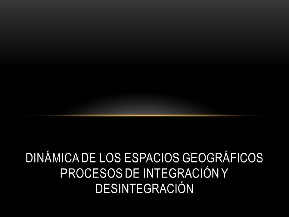 Dinámica de los espacios geográficos Procesos de integración y desintegración
