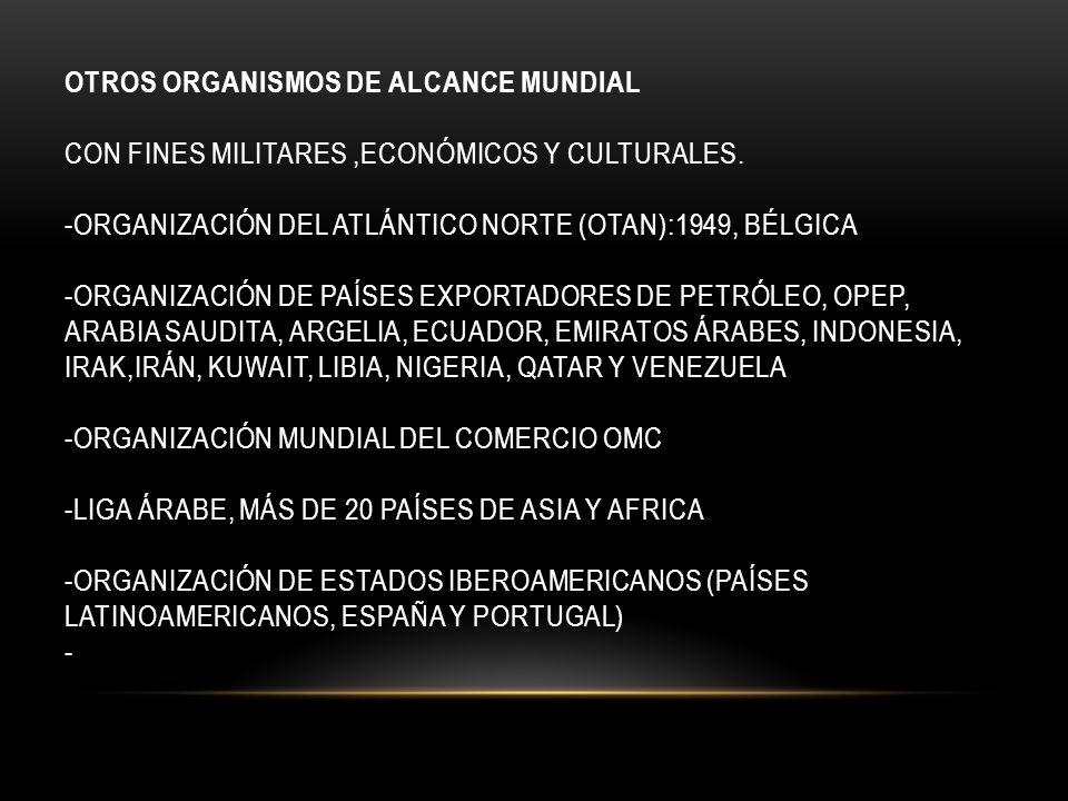 OTROS ORGANISMOS DE ALCANCE MUNDIAL Con fines militares ,económicos y culturales.