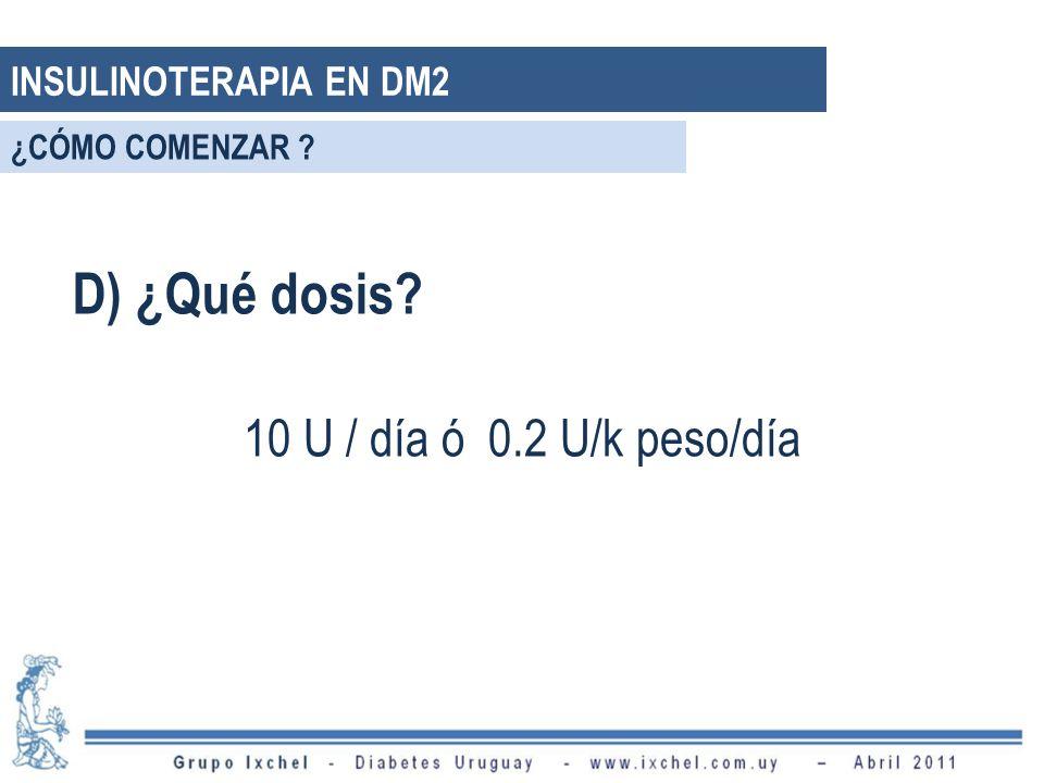 D) ¿Qué dosis 10 U / día ó 0.2 U/k peso/día INSULINOTERAPIA EN DM2