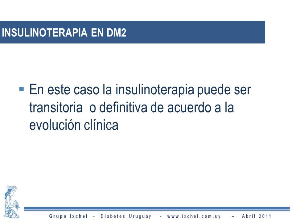 INSULINOTERAPIA EN DM2 En este caso la insulinoterapia puede ser transitoria o definitiva de acuerdo a la evolución clínica.