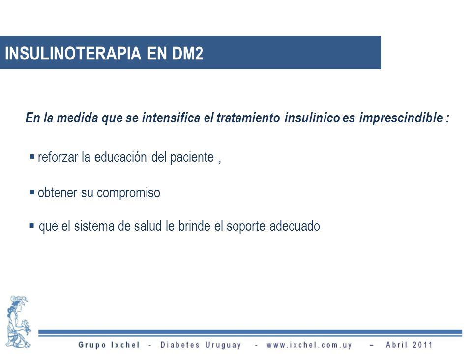 INSULINOTERAPIA EN DM2 En la medida que se intensifica el tratamiento insulínico es imprescindible :