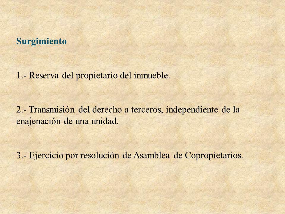 Surgimiento 1.- Reserva del propietario del inmueble. 2.- Transmisión del derecho a terceros, independiente de la enajenación de una unidad.
