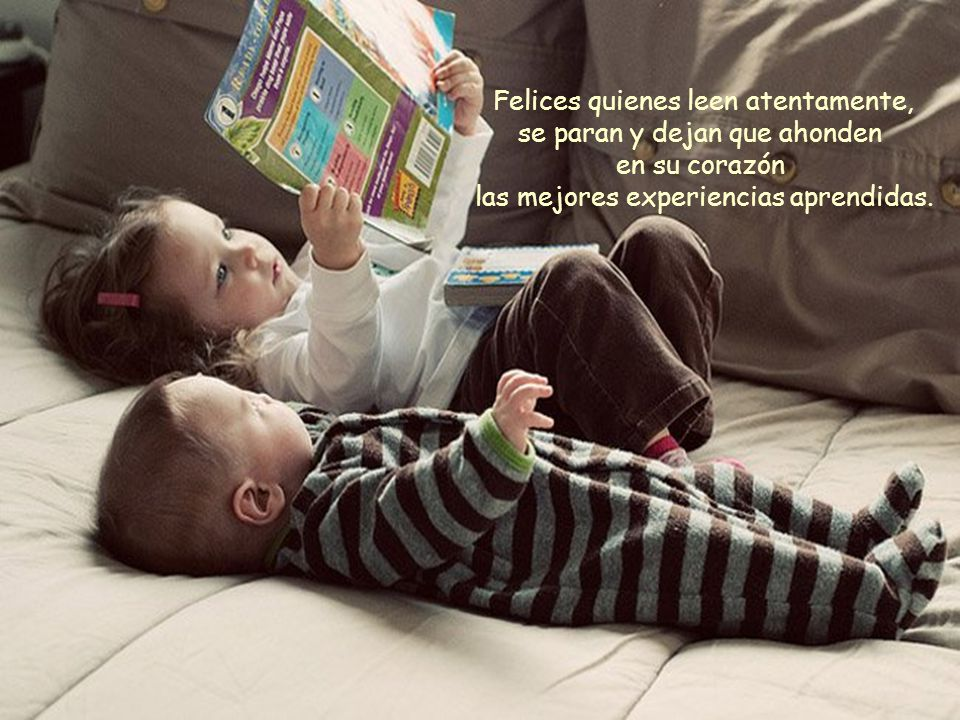 Felices quienes leen atentamente, se paran y dejan que ahonden en su corazón las mejores experiencias aprendidas.