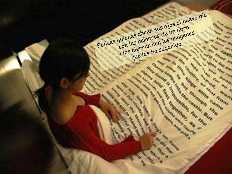 Felices quienes abren sus ojos al nuevo día con las palabras de un libro y los cierran con las imágenes que les ha sugerido.