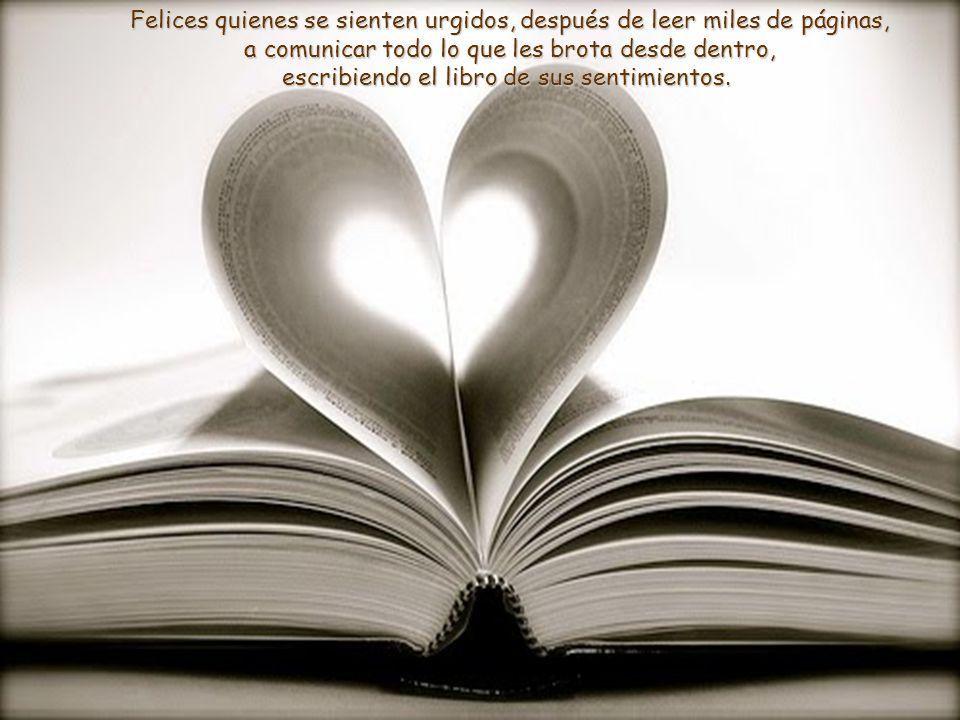 Felices quienes se sienten urgidos, después de leer miles de páginas, a comunicar todo lo que les brota desde dentro, escribiendo el libro de sus sentimientos.