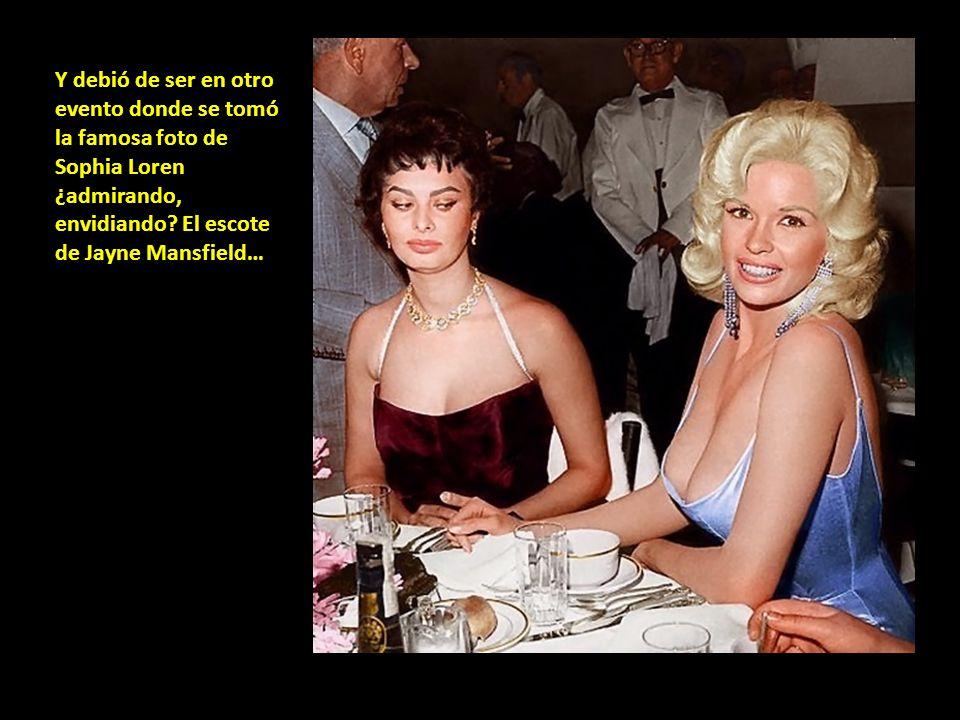Y debió de ser en otro evento donde se tomó la famosa foto de Sophia Loren ¿admirando, envidiando.