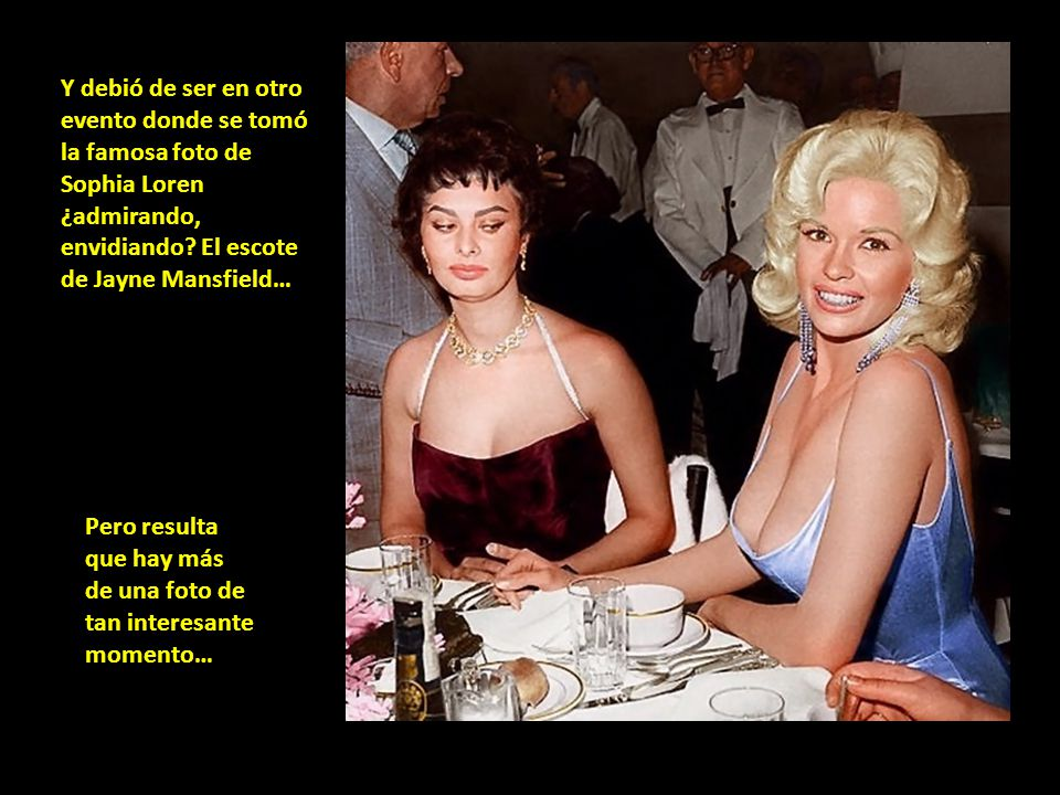 Y debió de ser en otro evento donde se tomó la famosa foto de Sophia Loren ¿admirando, envidiando El escote de Jayne Mansfield…