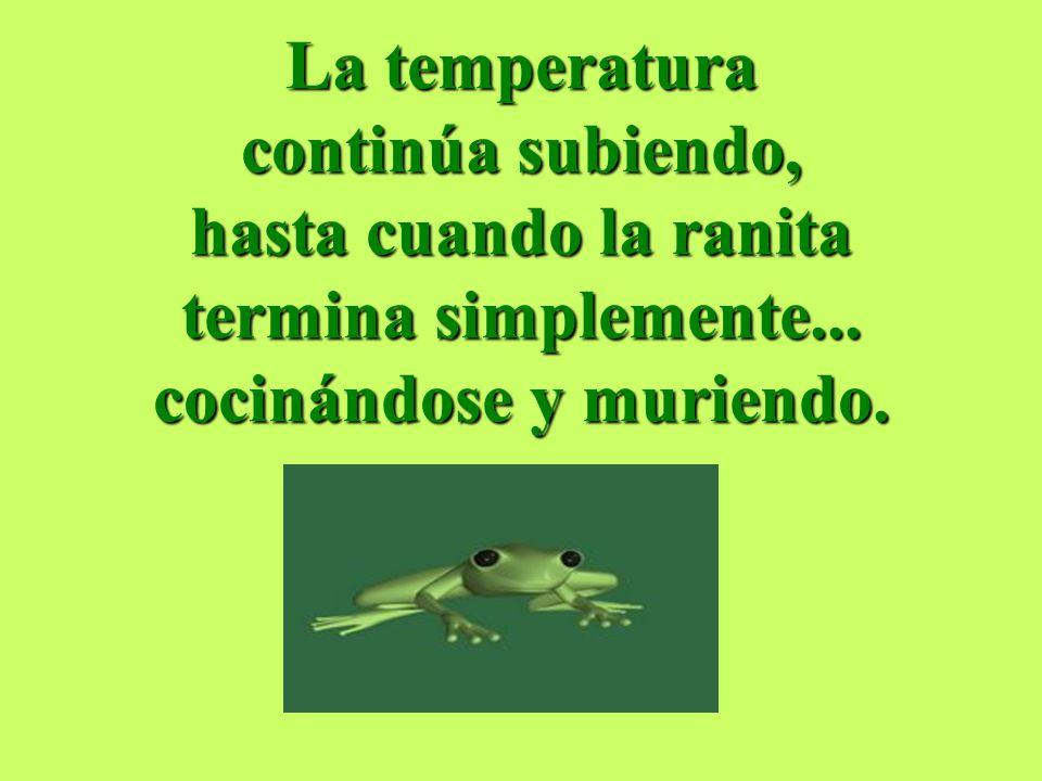 La temperatura continúa subiendo, hasta cuando la ranita termina simplemente... cocinándose y muriendo.