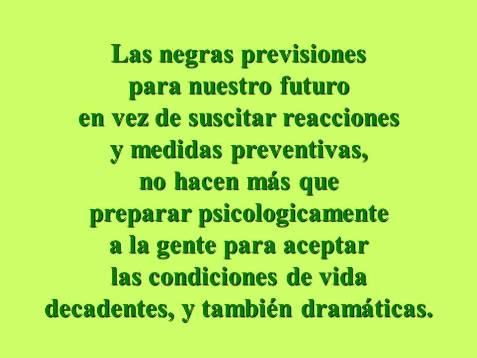 Las negras previsiones para nuestro futuro en vez de suscitar reacciones y medidas preventivas, no hacen más que preparar psicologicamente a la gente para aceptar las condiciones de vida decadentes, y también dramáticas.