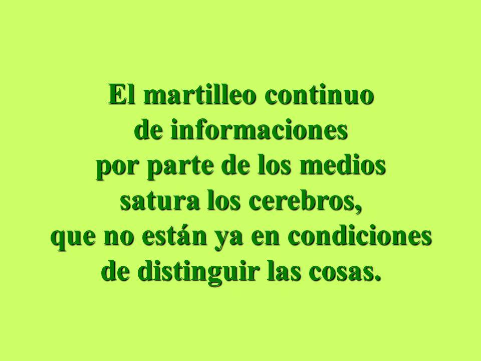 El martilleo continuo de informaciones por parte de los medios satura los cerebros, que no están ya en condiciones de distinguir las cosas.
