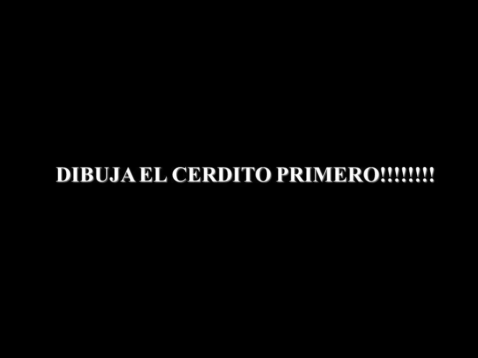 DIBUJA EL CERDITO PRIMERO!!!!!!!!
