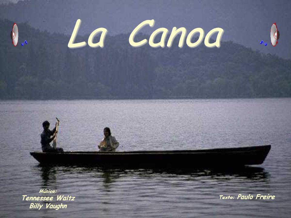 La Canoa Música: Tennessee Waltz Billy Vaughn Texto: Paulo Freire