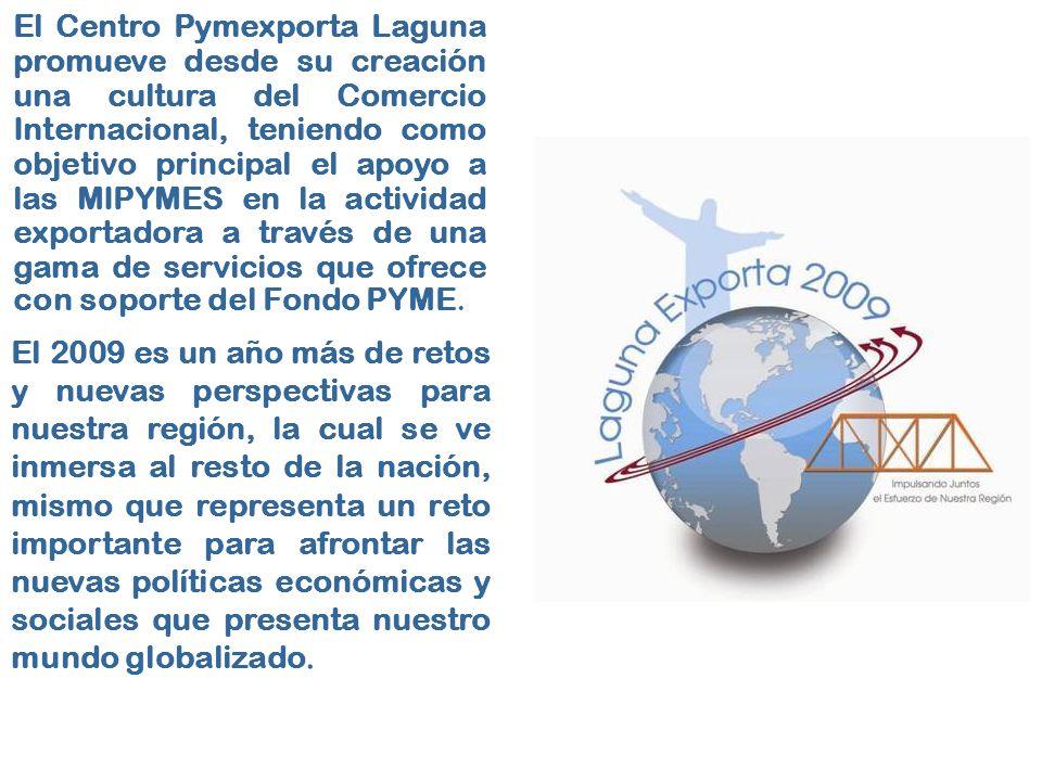 El Centro Pymexporta Laguna promueve desde su creación una cultura del Comercio Internacional, teniendo como objetivo principal el apoyo a las MIPYMES en la actividad exportadora a través de una gama de servicios que ofrece con soporte del Fondo PYME.