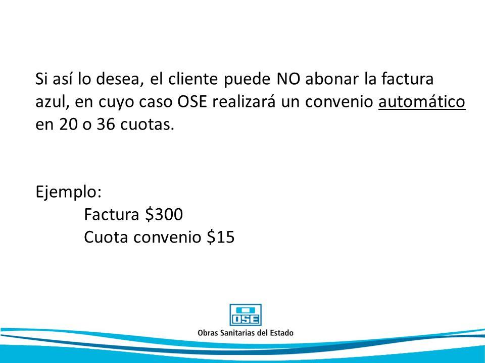 Si así lo desea, el cliente puede NO abonar la factura azul, en cuyo caso OSE realizará un convenio automático en 20 o 36 cuotas.
