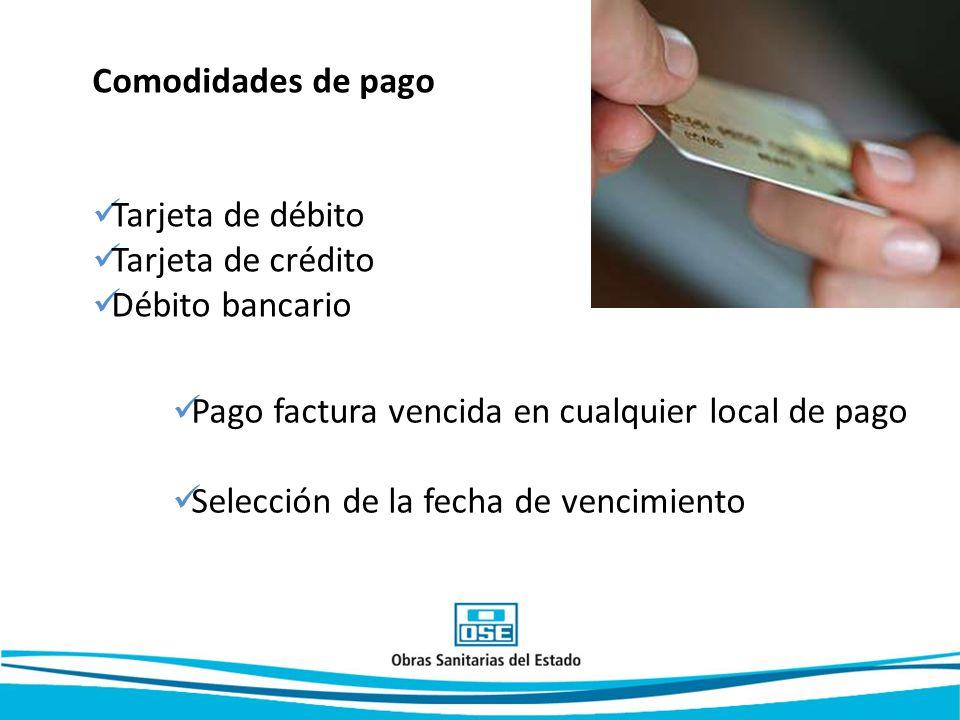 Comodidades de pago Tarjeta de débito. Tarjeta de crédito. Débito bancario. Pago factura vencida en cualquier local de pago.