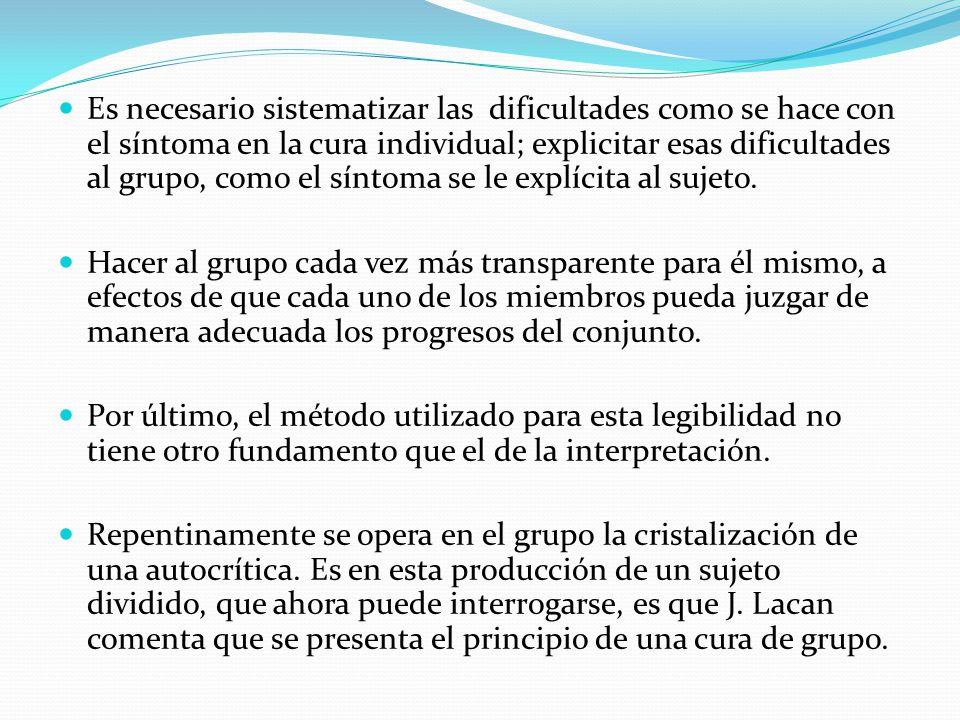 Es necesario sistematizar las dificultades como se hace con el síntoma en la cura individual; explicitar esas dificultades al grupo, como el síntoma se le explícita al sujeto.