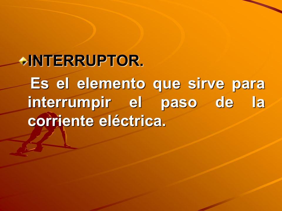 INTERRUPTOR. Es el elemento que sirve para interrumpir el paso de la corriente eléctrica.