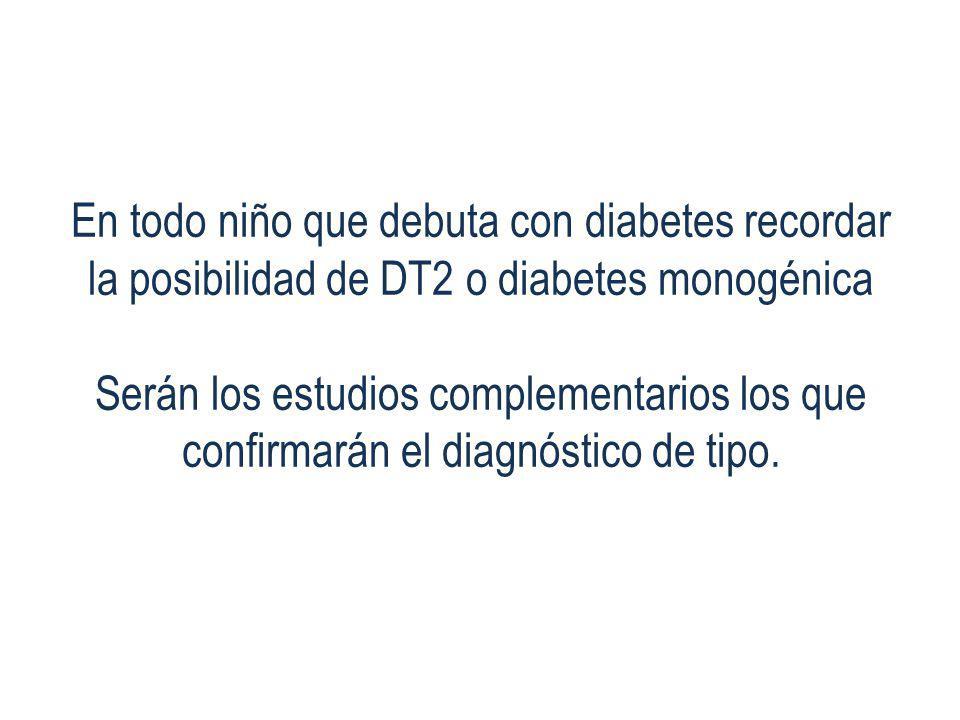 En todo niño que debuta con diabetes recordar la posibilidad de DT2 o diabetes monogénica Serán los estudios complementarios los que confirmarán el diagnóstico de tipo.