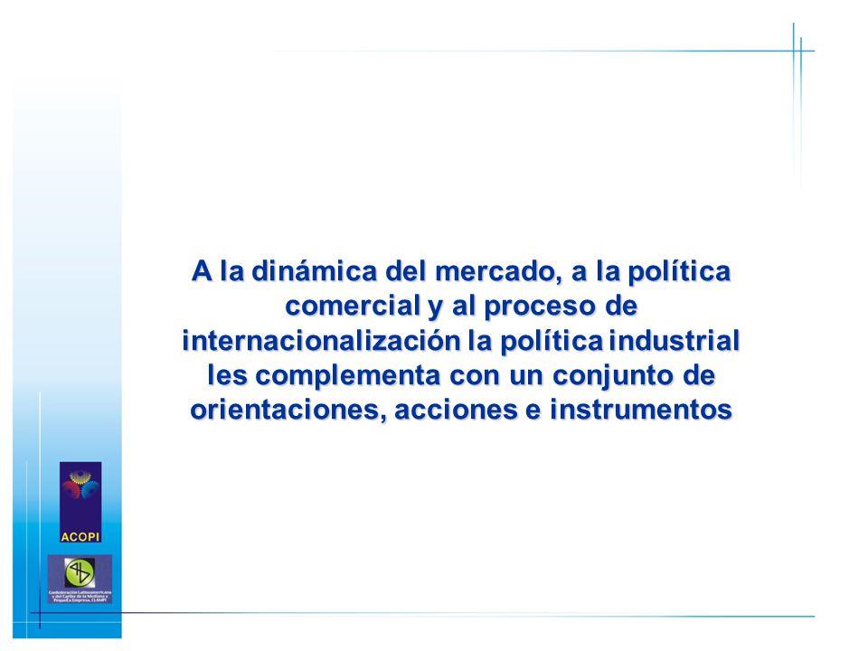 A la dinámica del mercado, a la política comercial y al proceso de internacionalización la política industrial les complementa con un conjunto de orientaciones, acciones e instrumentos