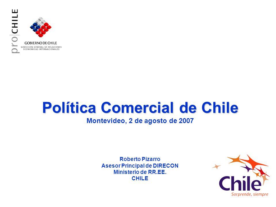 Política Comercial de Chile Montevideo, 2 de agosto de 2007 Roberto Pizarro Asesor Principal de DIRECON Ministerio de RR.EE.