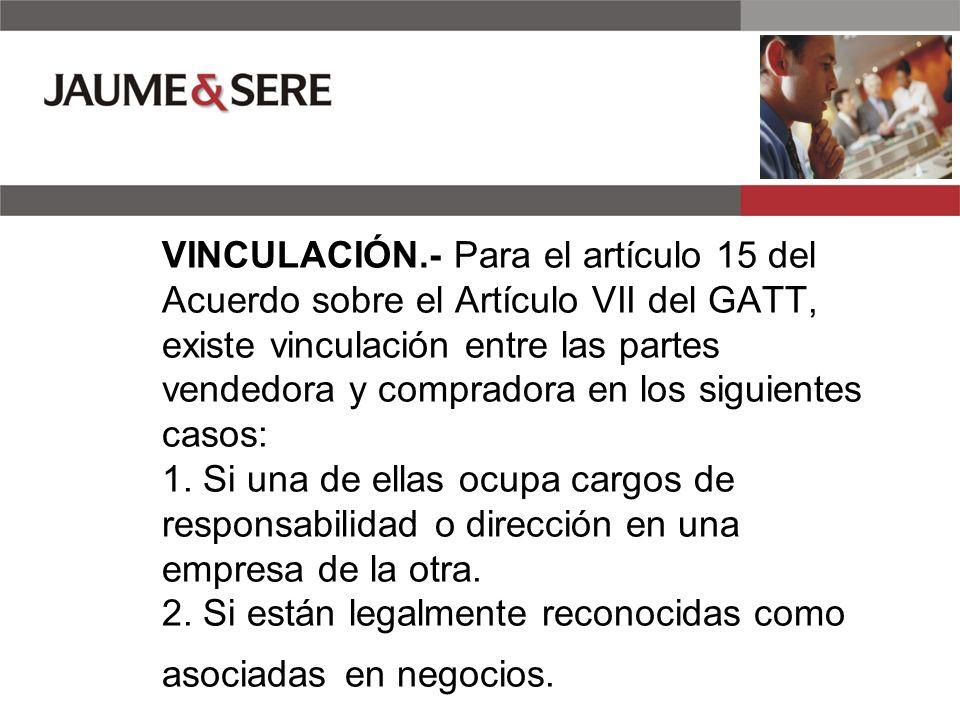 VINCULACIÓN.- Para el artículo 15 del Acuerdo sobre el Artículo VII del GATT, existe vinculación entre las partes vendedora y compradora en los siguientes casos: 1.