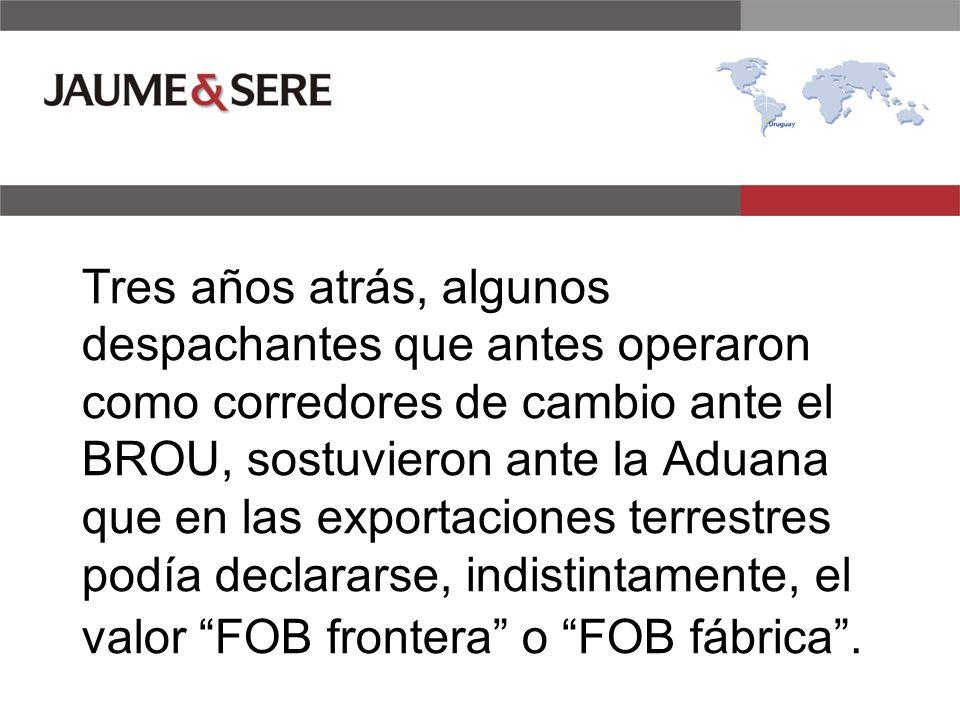 Tres años atrás, algunos despachantes que antes operaron como corredores de cambio ante el BROU, sostuvieron ante la Aduana que en las exportaciones terrestres podía declararse, indistintamente, el valor FOB frontera o FOB fábrica .