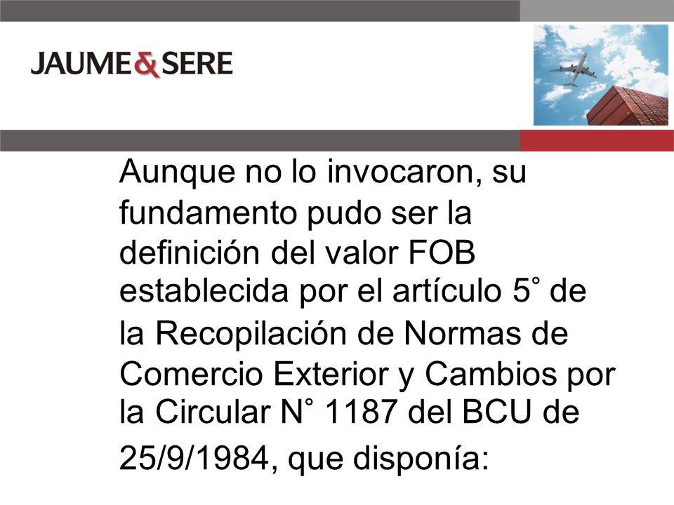 Aunque no lo invocaron, su fundamento pudo ser la definición del valor FOB establecida por el artículo 5° de la Recopilación de Normas de Comercio Exterior y Cambios por la Circular N° 1187 del BCU de 25/9/1984, que disponía: