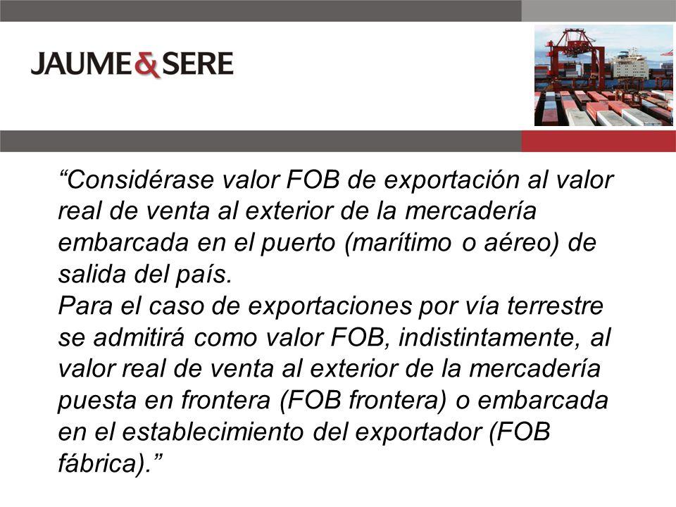 Considérase valor FOB de exportación al valor real de venta al exterior de la mercadería embarcada en el puerto (marítimo o aéreo) de salida del país.