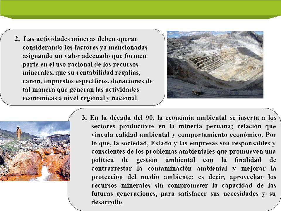 2. Las actividades mineras deben operar considerando los factores ya mencionadas asignando un valor adecuado que formen parte en el uso racional de los recursos minerales, que su rentabilidad regalías, canon, impuestos específicos, donaciones de tal manera que generan las actividades económicas a nivel regional y nacional.